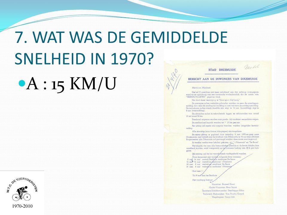 7. WAT WAS DE GEMIDDELDE SNELHEID IN 1970  A : 15 KM/U