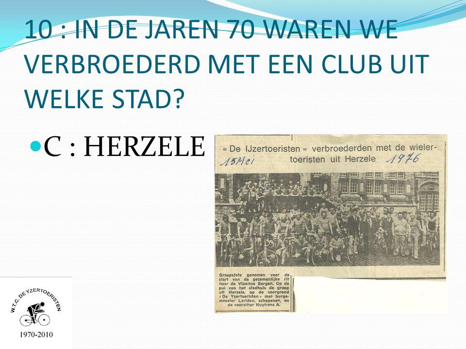 10 : IN DE JAREN 70 WAREN WE VERBROEDERD MET EEN CLUB UIT WELKE STAD  C : HERZELE