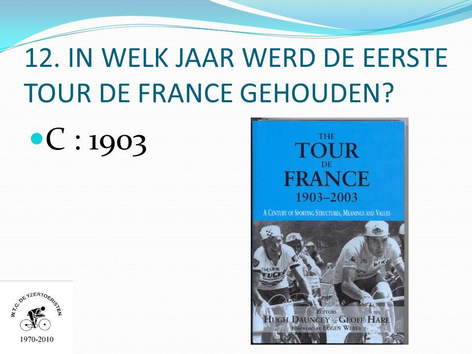 12. IN WELK JAAR WERD DE EERSTE TOUR DE FRANCE GEHOUDEN  C : 1903