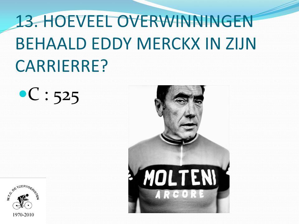 13. HOEVEEL OVERWINNINGEN BEHAALD EDDY MERCKX IN ZIJN CARRIERRE  C : 525