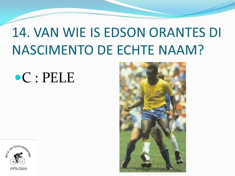 14. VAN WIE IS EDSON ORANTES DI NASCIMENTO DE ECHTE NAAM  C : PELE