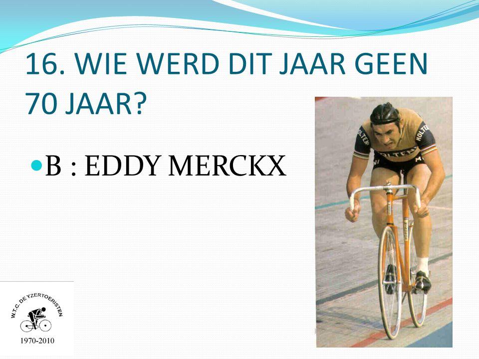 16. WIE WERD DIT JAAR GEEN 70 JAAR  B : EDDY MERCKX