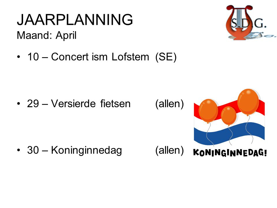 JAARPLANNING Maand: April •10 – Concert ism Lofstem(SE) •29 – Versierde fietsen(allen) •30 – Koninginnedag(allen)