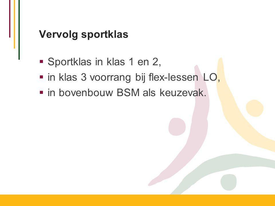Vervolg sportklas  Sportklas in klas 1 en 2,  in klas 3 voorrang bij flex-lessen LO,  in bovenbouw BSM als keuzevak.