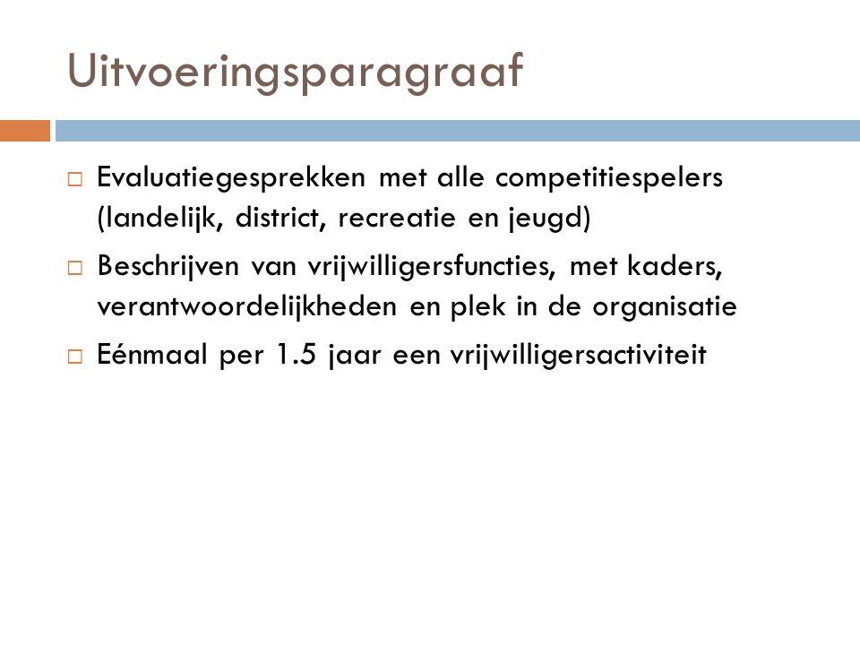 Uitvoeringsparagraaf  Evaluatiegesprekken met alle competitiespelers (landelijk, district, recreatie en jeugd)  Beschrijven van vrijwilligersfunctie