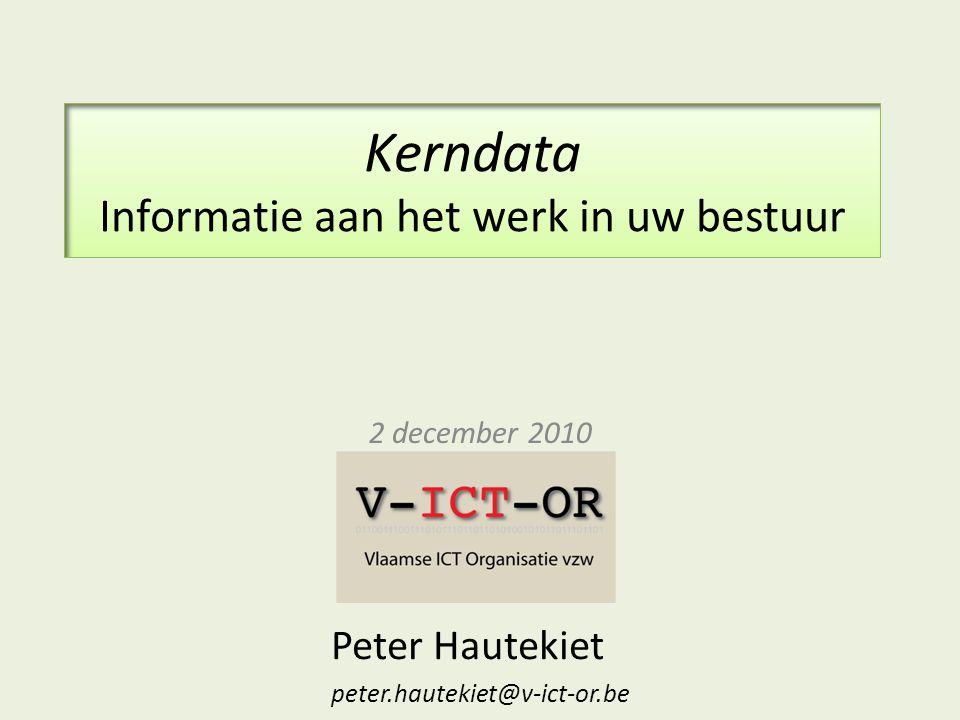 Kerndata Informatie aan het werk in uw bestuur 2 december 2010 Peter Hautekiet peter.hautekiet@v-ict-or.be