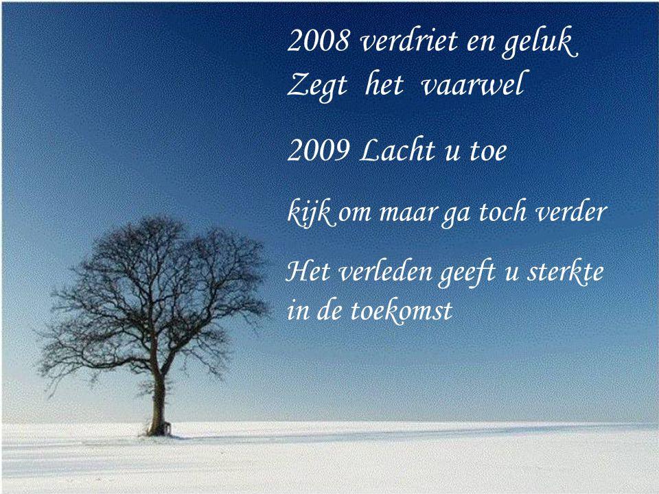 2008 verdriet en geluk Zegt het vaarwel 2009 Lacht u toe kijk om maar ga toch verder Het verleden geeft u sterkte in de toekomst