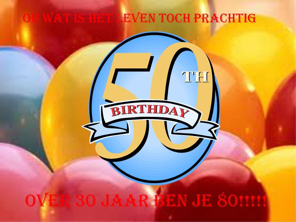Oh wat is het leven toch prachtig Over 30 jaar ben je 80!!!!!