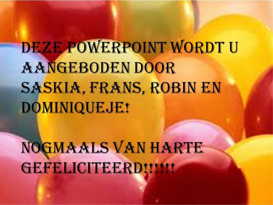 Deze PowerPoint wordt U aangeboden door Saskia, Frans, Robin en Dominiqueje.