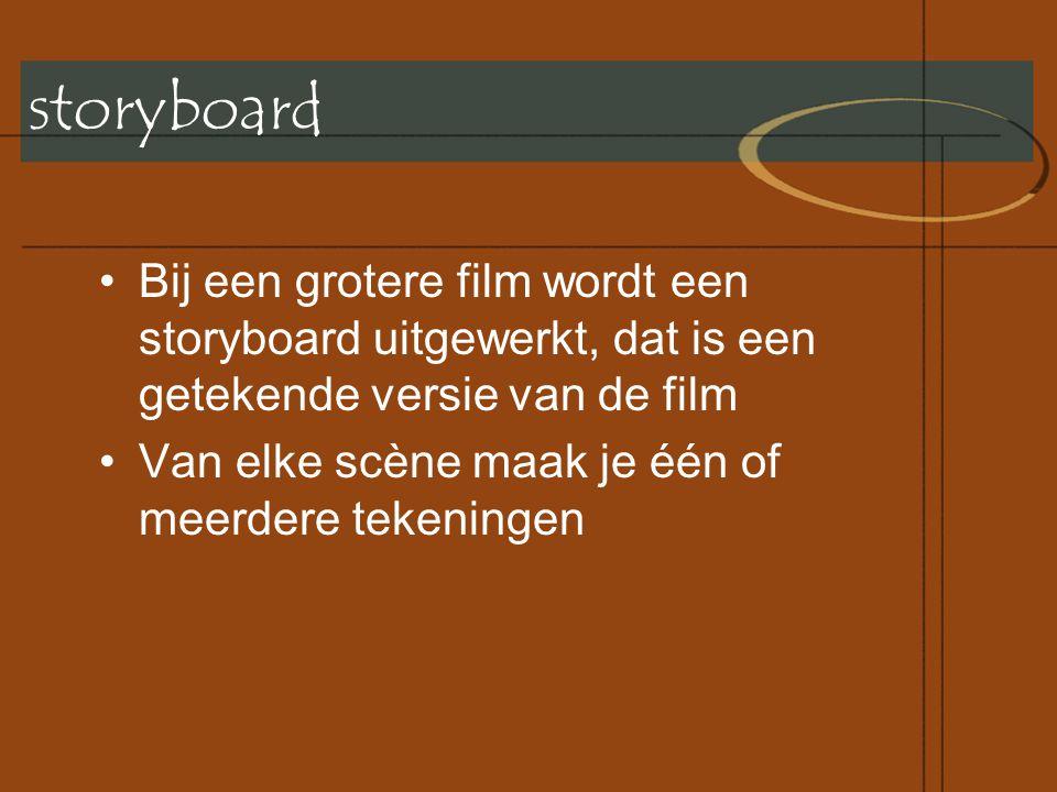 storyboard •Bij een grotere film wordt een storyboard uitgewerkt, dat is een getekende versie van de film •Van elke scène maak je één of meerdere tekeningen