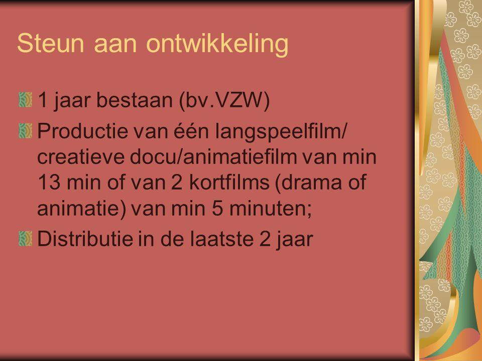 Steun aan ontwikkeling 1 jaar bestaan (bv.VZW) Productie van één langspeelfilm/ creatieve docu/animatiefilm van min 13 min of van 2 kortfilms (drama of animatie) van min 5 minuten; Distributie in de laatste 2 jaar