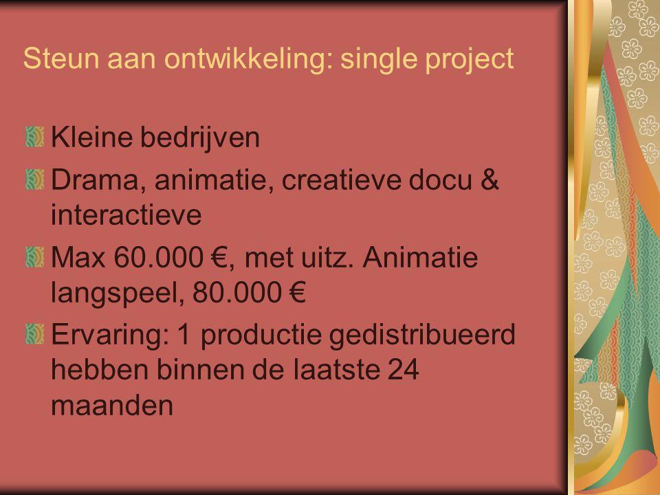 Steun aan ontwikkeling: single project Kleine bedrijven Drama, animatie, creatieve docu & interactieve Max 60.000 €, met uitz.