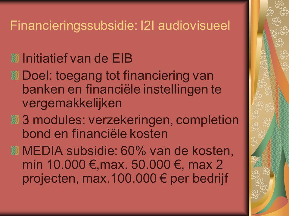 Financieringssubsidie: I2I audiovisueel Initiatief van de EIB Doel: toegang tot financiering van banken en financiële instellingen te vergemakkelijken 3 modules: verzekeringen, completion bond en financiële kosten MEDIA subsidie: 60% van de kosten, min 10.000 €,max.