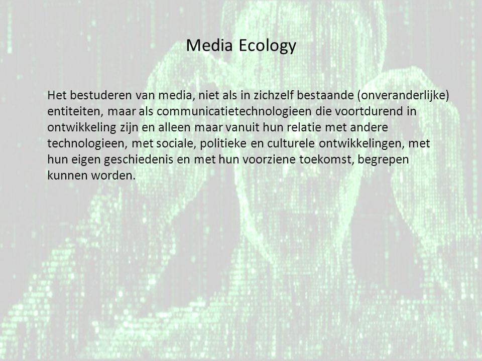 Media Ecology Het bestuderen van media, niet als in zichzelf bestaande (onveranderlijke) entiteiten, maar als communicatietechnologieen die voortduren
