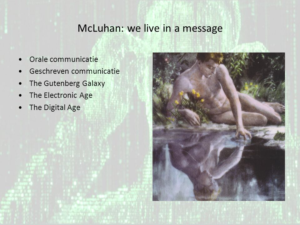 McLuhan: we live in a message •Orale communicatie •Geschreven communicatie •The Gutenberg Galaxy •The Electronic Age •The Digital Age