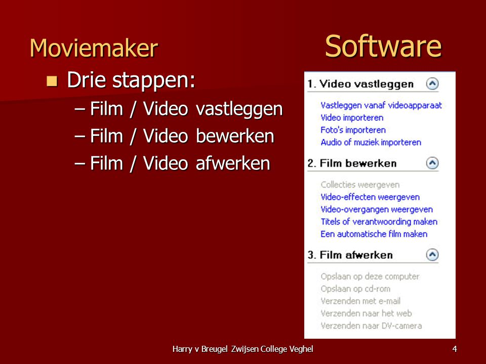 Harry v Breugel Zwijsen College Veghel4 Moviemaker Software  Drie stappen: –Film / Video vastleggen –Film / Video bewerken –Film / Video afwerken