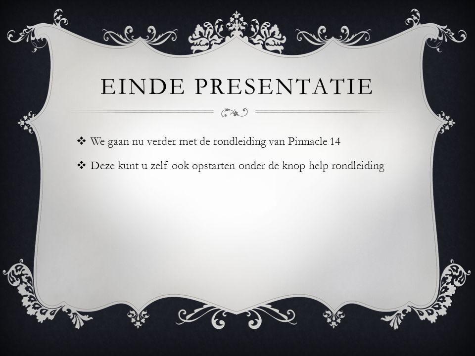 EINDE PRESENTATIE  We gaan nu verder met de rondleiding van Pinnacle 14  Deze kunt u zelf ook opstarten onder de knop help rondleiding