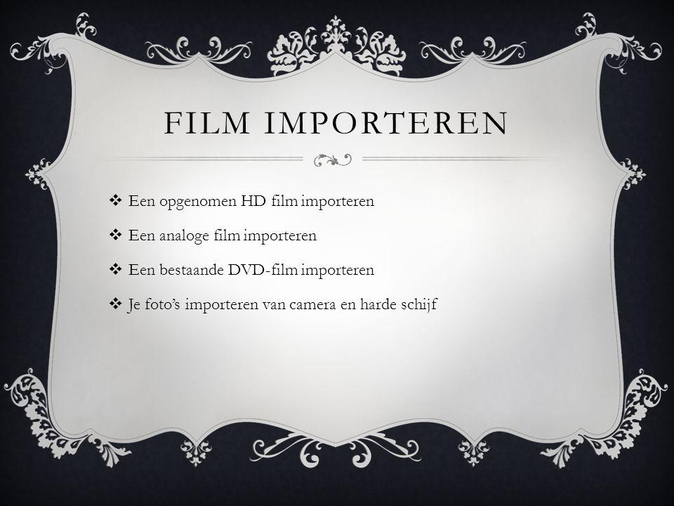 FILM IMPORTEREN  Een opgenomen HD film importeren  Een analoge film importeren  Een bestaande DVD-film importeren  Je foto's importeren van camera