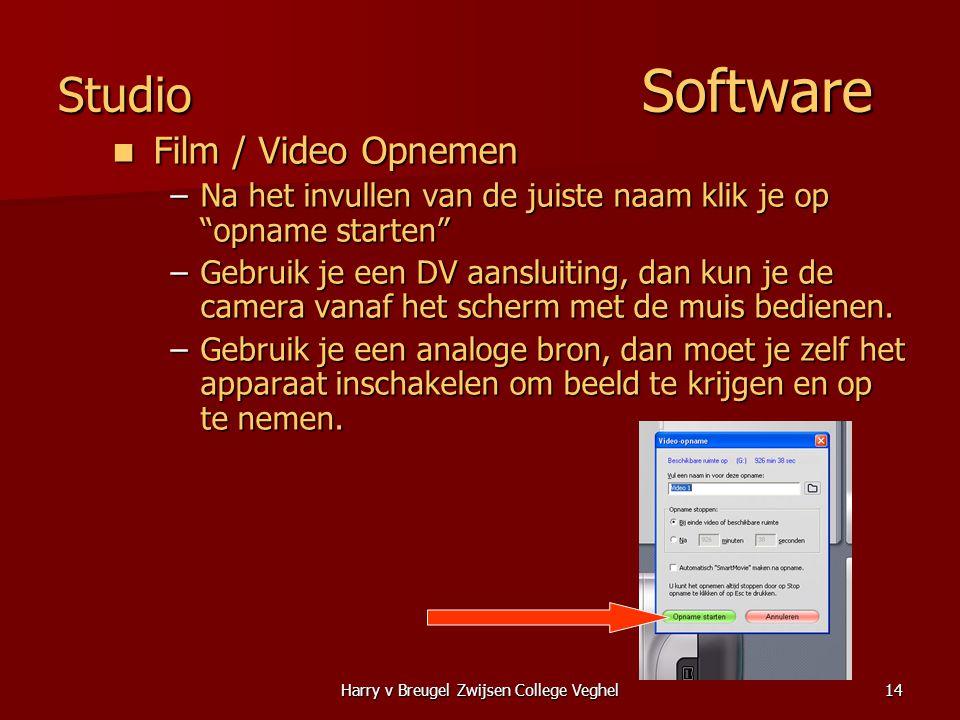 Harry v Breugel Zwijsen College Veghel14 Studio Software  Film / Video Opnemen –Na het invullen van de juiste naam klik je op opname starten –Gebruik je een DV aansluiting, dan kun je de camera vanaf het scherm met de muis bedienen.