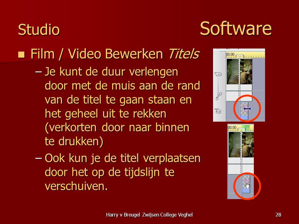Harry v Breugel Zwijsen College Veghel28 Studio Software  Film / Video Bewerken Titels –Je kunt de duur verlengen door met de muis aan de rand van de titel te gaan staan en het geheel uit te rekken (verkorten door naar binnen te drukken) –Ook kun je de titel verplaatsen door het op de tijdslijn te verschuiven.