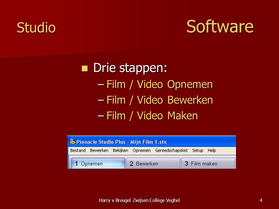 Harry v Breugel Zwijsen College Veghel4 Studio Software  Drie stappen: –Film / Video Opnemen –Film / Video Bewerken –Film / Video Maken