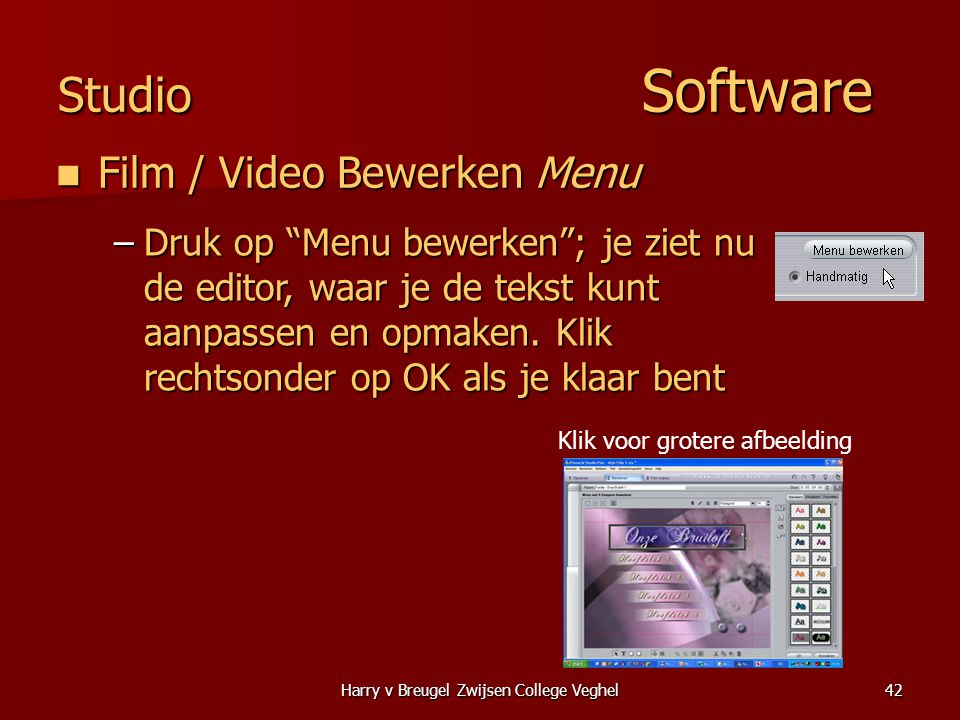 Harry v Breugel Zwijsen College Veghel42 Studio Software  Film / Video Bewerken Menu –Druk op Menu bewerken ; je ziet nu de editor, waar je de tekst kunt aanpassen en opmaken.
