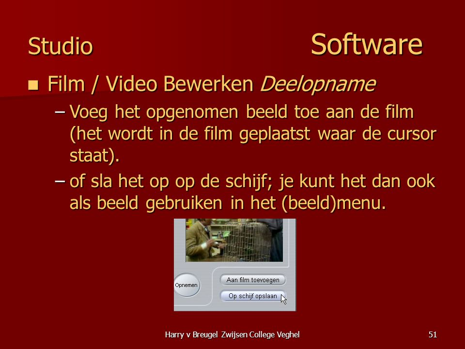 Harry v Breugel Zwijsen College Veghel51 Studio Software  Film / Video Bewerken Deelopname –Voeg het opgenomen beeld toe aan de film (het wordt in de film geplaatst waar de cursor staat).