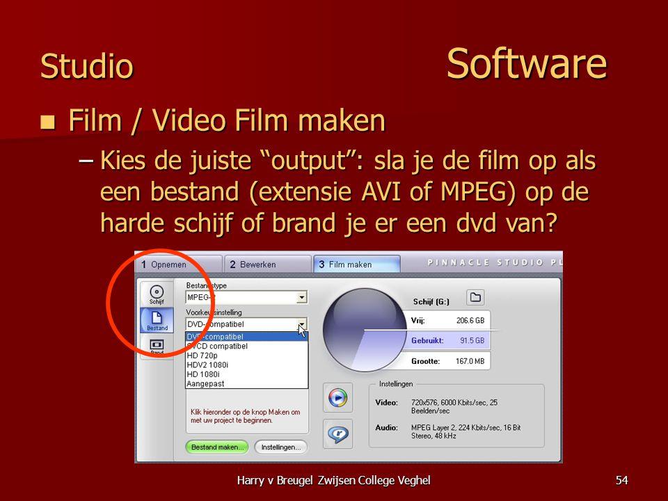 Harry v Breugel Zwijsen College Veghel54 Studio Software  Film / Video Film maken –Kies de juiste output : sla je de film op als een bestand (extensie AVI of MPEG) op de harde schijf of brand je er een dvd van