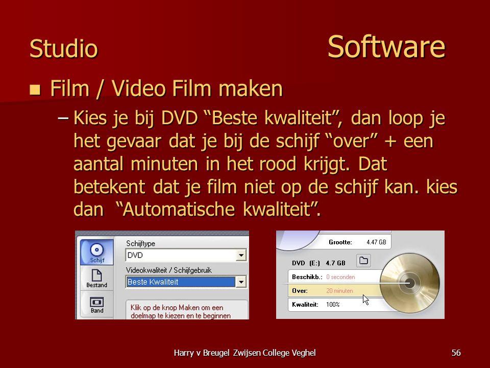 Harry v Breugel Zwijsen College Veghel56 Studio Software  Film / Video Film maken –Kies je bij DVD Beste kwaliteit , dan loop je het gevaar dat je bij de schijf over + een aantal minuten in het rood krijgt.