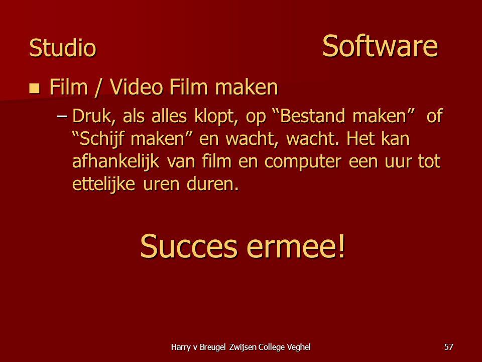 Harry v Breugel Zwijsen College Veghel57 Studio Software  Film / Video Film maken –Druk, als alles klopt, op Bestand maken of Schijf maken en wacht, wacht.