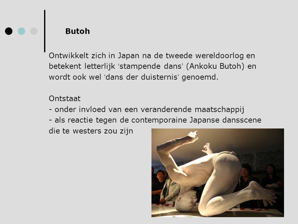 Ontwikkelt zich in Japan na de tweede wereldoorlog en betekent letterlijk ' stampende dans ' (Ankoku Butoh) en wordt ook wel ' dans der duisternis ' g