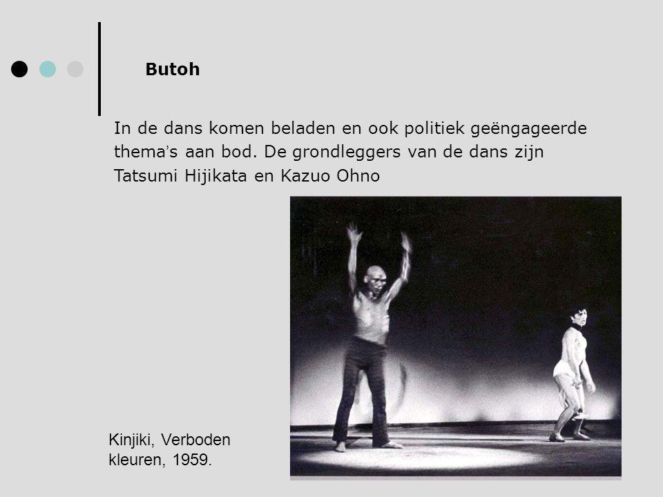 Butoh In de dans komen beladen en ook politiek geëngageerde thema ' s aan bod. De grondleggers van de dans zijn Tatsumi Hijikata en Kazuo Ohno Kinjiki