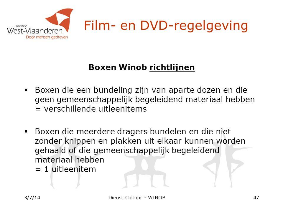 Dienst Cultuur - WINOB Boxen Winob richtlijnen  Boxen die een bundeling zijn van aparte dozen en die geen gemeenschappelijk begeleidend materiaal hebben = verschillende uitleenitems  Boxen die meerdere dragers bundelen en die niet zonder knippen en plakken uit elkaar kunnen worden gehaald of die gemeenschappelijk begeleidend materiaal hebben = 1 uitleenitem 3/7/1447 Film- en DVD-regelgeving 3/7/1447