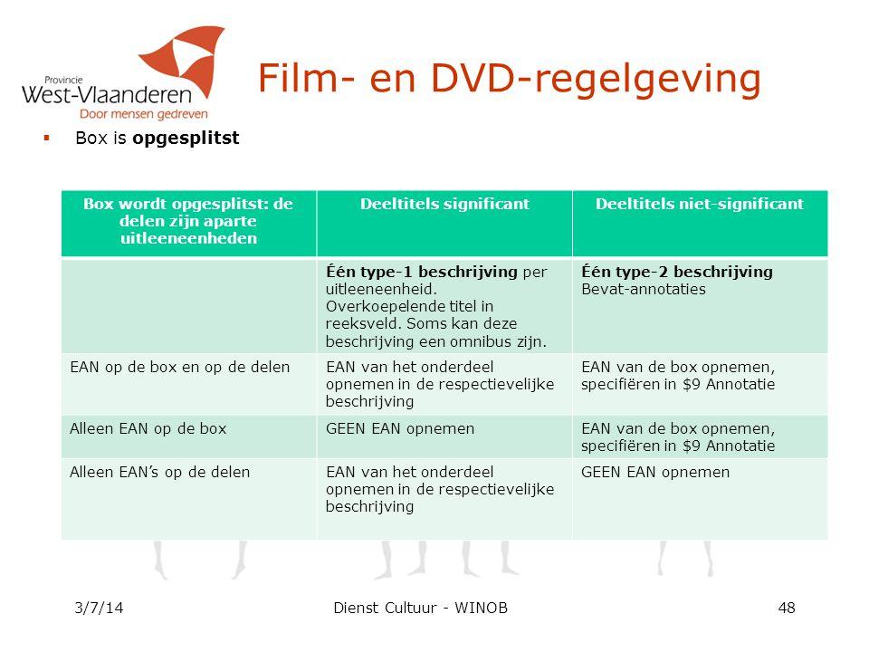 Dienst Cultuur - WINOB  Box is opgesplitst 3/7/1448 Film- en DVD-regelgeving Box wordt opgesplitst: de delen zijn aparte uitleeneenheden Deeltitels significantDeeltitels niet-significant Één type-1 beschrijving per uitleeneenheid.