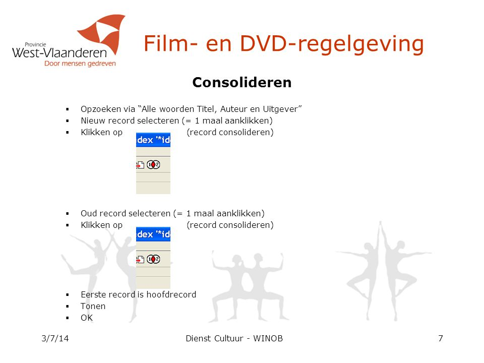 Dienst Cultuur - WINOB Consolideren  Opzoeken via Alle woorden Titel, Auteur en Uitgever  Nieuw record selecteren (= 1 maal aanklikken)  Klikken op (record consolideren)  Oud record selecteren (= 1 maal aanklikken)  Klikken op (record consolideren)  Eerste record is hoofdrecord  Tonen  OK 3/7/147 Film- en DVD-regelgeving