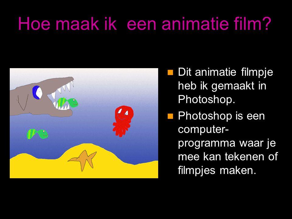 Hoe maak ik een animatie film?  Dit animatie filmpje heb ik gemaakt in Photoshop.  Photoshop is een computer- programma waar je mee kan tekenen of f
