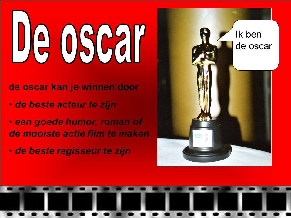 de oscar kan je winnen door • de beste acteur te zijn • een goede humor, roman of de mooiste actie film te maken • de beste regisseur te zijn Ik ben de oscar