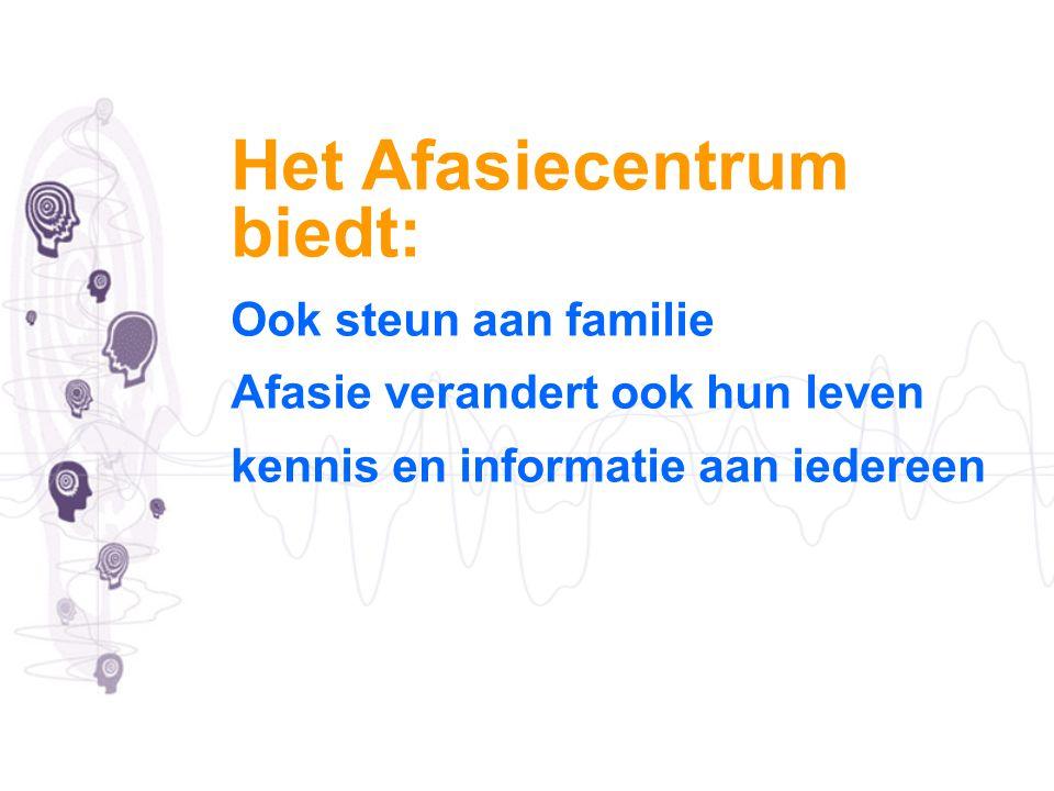 Het Afasiecentrum biedt: Ook steun aan familie Afasie verandert ook hun leven kennis en informatie aan iedereen