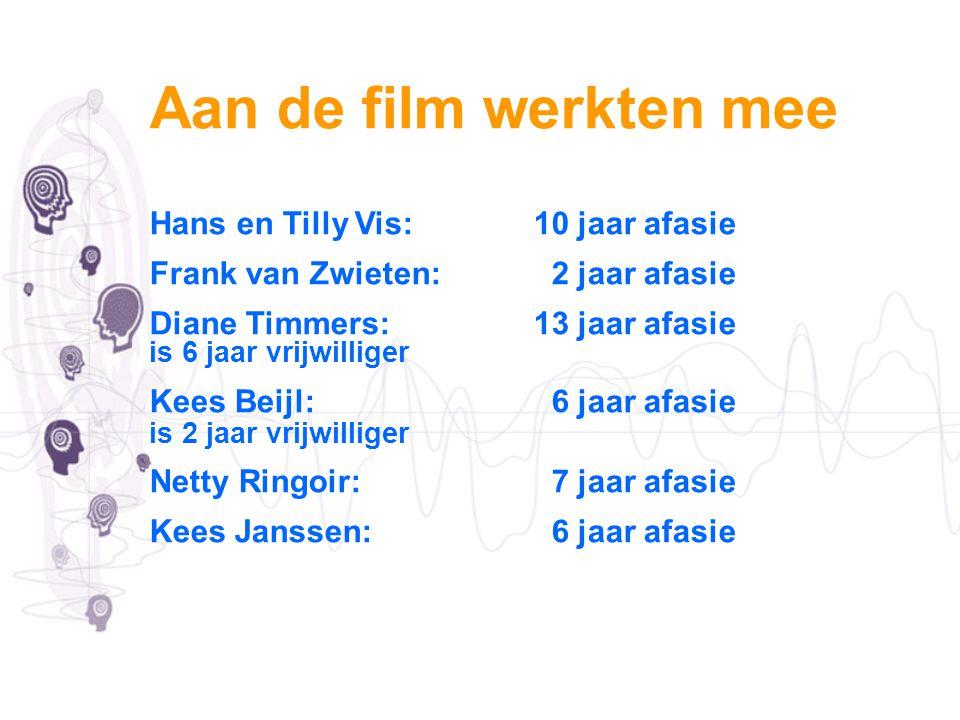Aan de film werkten mee Hans en Tilly Vis: 10 jaar afasie Frank van Zwieten: 2 jaar afasie Diane Timmers:13 jaar afasie is 6 jaar vrijwilliger Kees Be