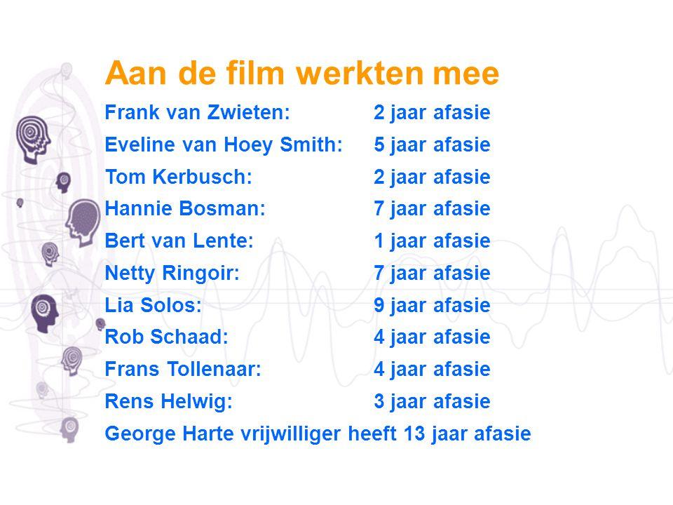 Aan de film werkten mee Frank van Zwieten: 2 jaar afasie Eveline van Hoey Smith: 5 jaar afasie Tom Kerbusch: 2 jaar afasie Hannie Bosman: 7 jaar afasi