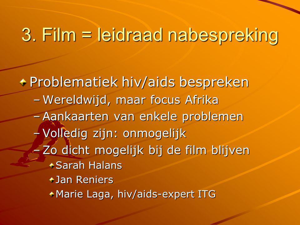 3. Film = leidraad nabespreking Problematiek hiv/aids bespreken –Wereldwijd, maar focus Afrika –Aankaarten van enkele problemen –Volledig zijn: onmoge