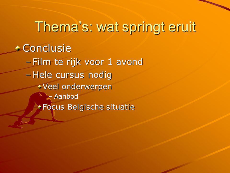 Thema's: wat springt eruit Conclusie –Film te rijk voor 1 avond –Hele cursus nodig Veel onderwerpen –Aanbod Focus Belgische situatie