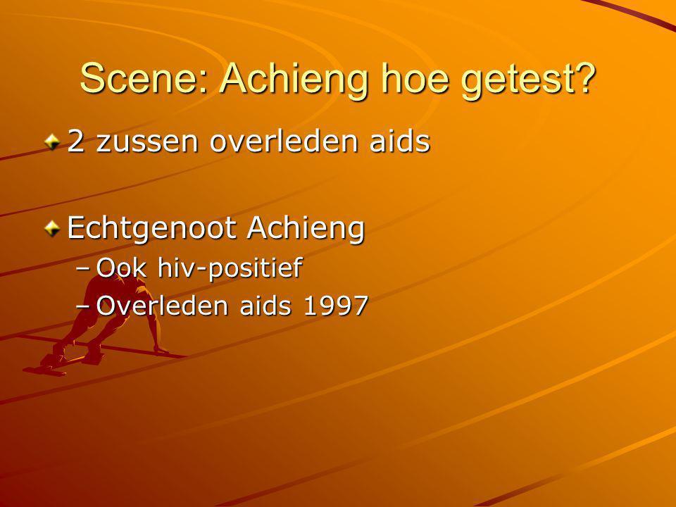 Scene: Achieng hoe getest? 2 zussen overleden aids Echtgenoot Achieng –Ook hiv-positief –Overleden aids 1997