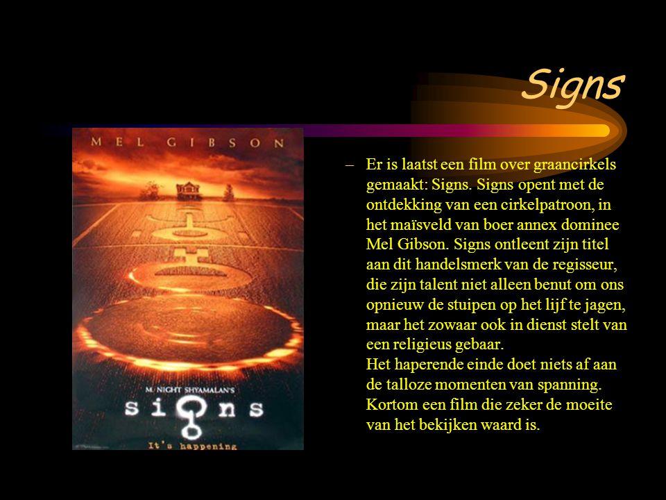 Signs –Er is laatst een film over graancirkels gemaakt: Signs. Signs opent met de ontdekking van een cirkelpatroon, in het maïsveld van boer annex dom