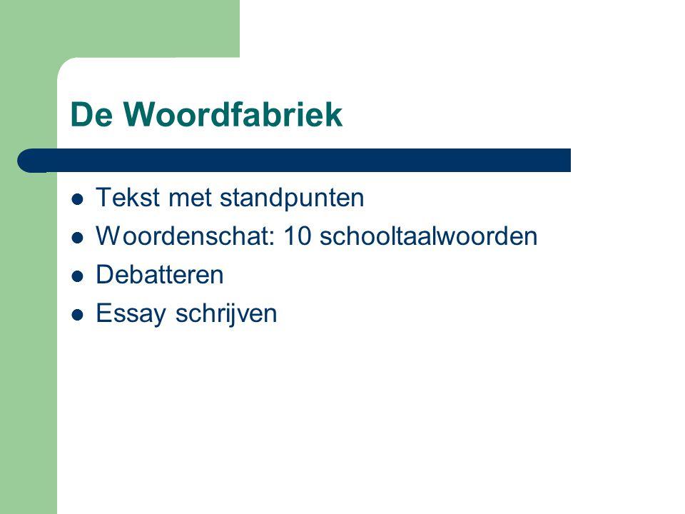 De Woordfabriek  Tekst met standpunten  Woordenschat: 10 schooltaalwoorden  Debatteren  Essay schrijven