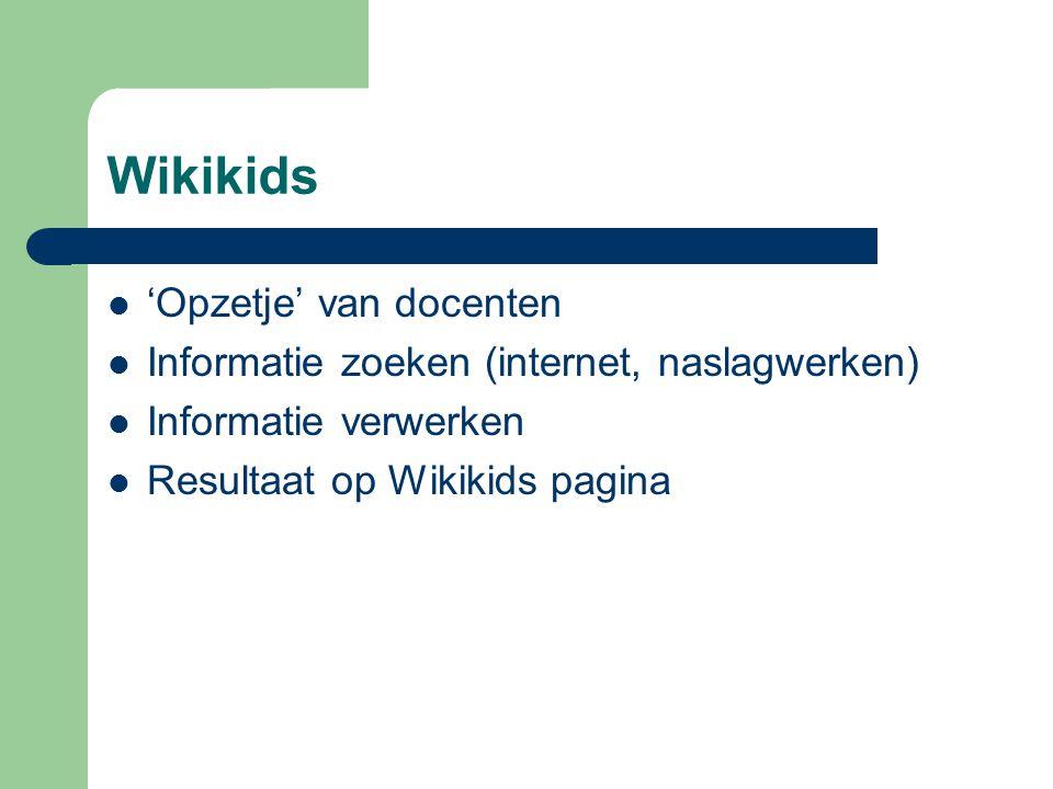 Wikikids  'Opzetje' van docenten  Informatie zoeken (internet, naslagwerken)  Informatie verwerken  Resultaat op Wikikids pagina