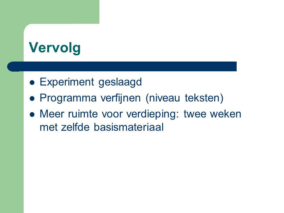 Vervolg  Experiment geslaagd  Programma verfijnen (niveau teksten)  Meer ruimte voor verdieping: twee weken met zelfde basismateriaal