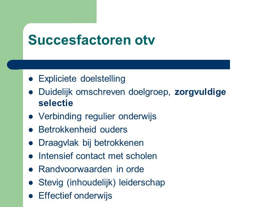 Succesfactoren otv  Expliciete doelstelling  Duidelijk omschreven doelgroep, zorgvuldige selectie  Verbinding regulier onderwijs  Betrokkenheid ou