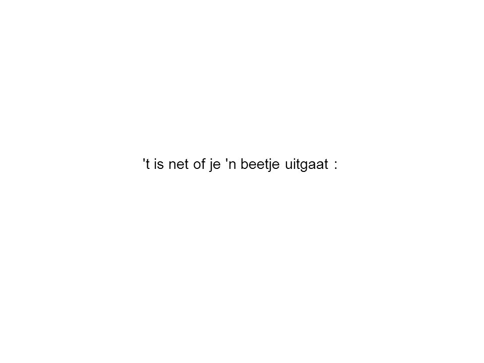 't is net of je 'n beetje uitgaat :