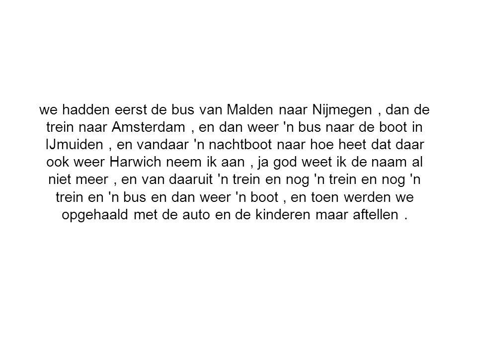 we hadden eerst de bus van Malden naar Nijmegen, dan de trein naar Amsterdam, en dan weer n bus naar de boot in IJmuiden, en vandaar n nachtboot naar hoe heet dat daar ook weer Harwich neem ik aan, ja god weet ik de naam al niet meer, en van daaruit n trein en nog n trein en nog n trein en n bus en dan weer n boot, en toen werden we opgehaald met de auto en de kinderen maar aftellen.